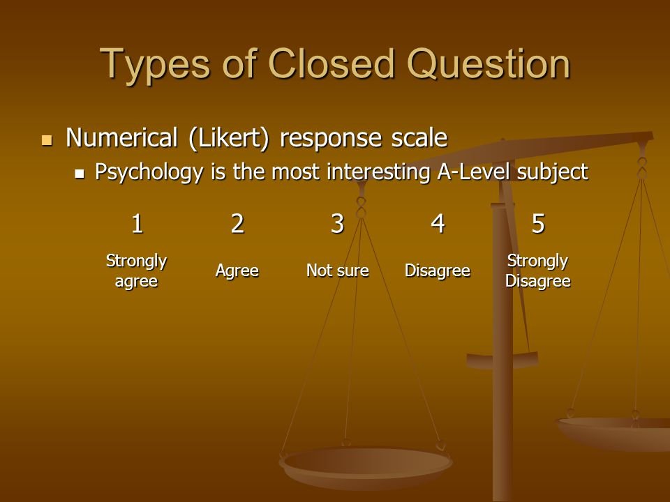 Types of Closed Question Numerical (Likert) response scale Numerical (Likert) response scale Psychology is the most interesting A-Level subject Psychology is the most interesting A-Level subject 12345 Strongly agree Agree Not sure Disagree Strongly Disagree