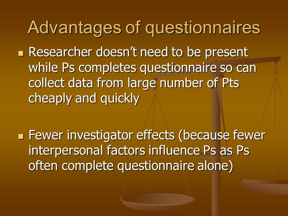 Advantages of questionnaires Researcher doesn't need to be present while Ps completes questionnaire so can collect data from large number of Pts cheaply and quickly Researcher doesn't need to be present while Ps completes questionnaire so can collect data from large number of Pts cheaply and quickly Fewer investigator effects (because fewer interpersonal factors influence Ps as Ps often complete questionnaire alone) Fewer investigator effects (because fewer interpersonal factors influence Ps as Ps often complete questionnaire alone)