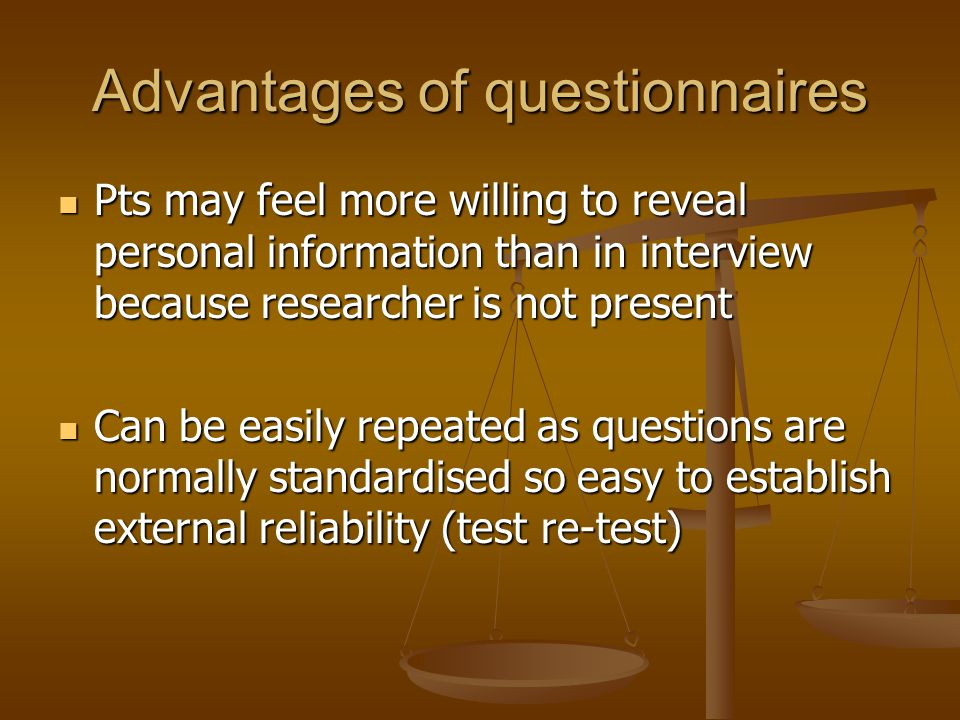 Advantages of questionnaires Pts may feel more willing to reveal personal information than in interview because researcher is not present Pts may feel more willing to reveal personal information than in interview because researcher is not present Can be easily repeated as questions are normally standardised so easy to establish external reliability (test re-test) Can be easily repeated as questions are normally standardised so easy to establish external reliability (test re-test)