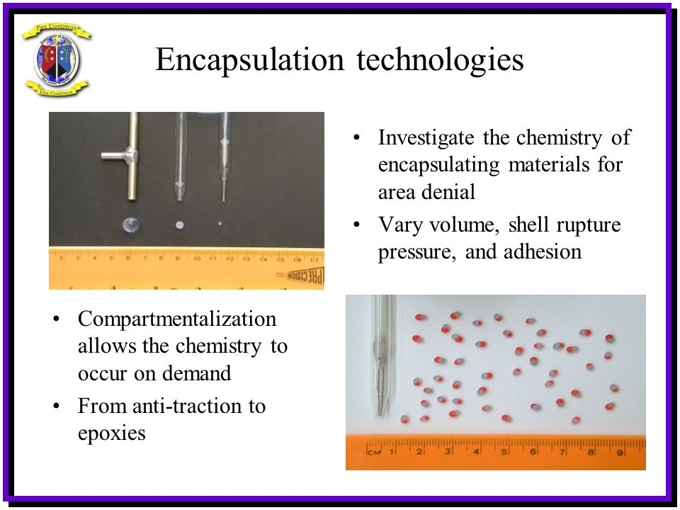 Encapsulation technologies Investigate the chemistry of encapsulating materials for area denial Vary volume, shell rupture pressure, and adhesion Comp