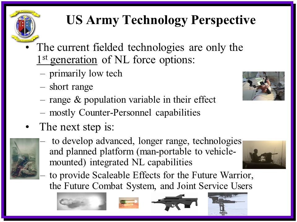 US Army Technology Perspective The current fielded technologies are only the 1 st generation of NL force options: –primarily low tech –short range –ra