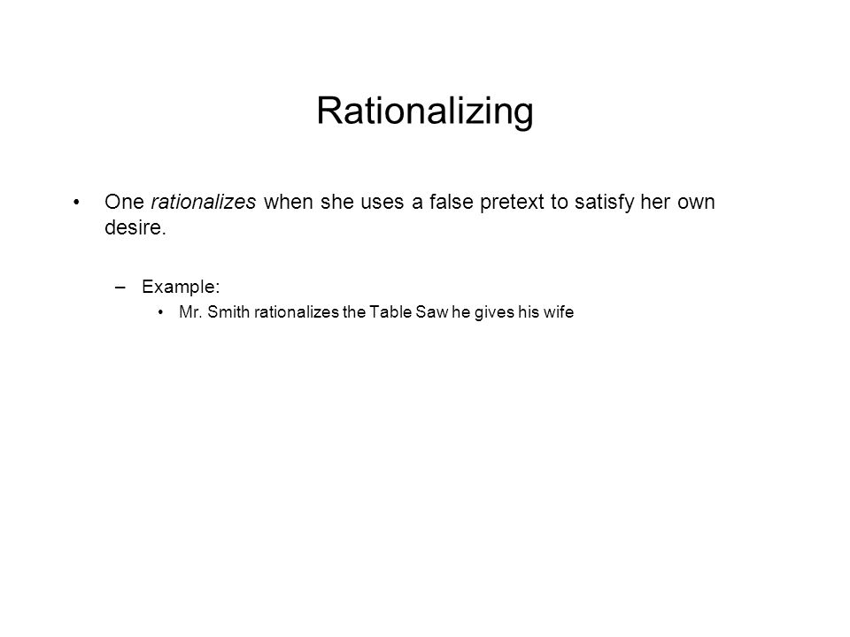 Rationalizing One rationalizes when she uses a false pretext to satisfy her own desire.