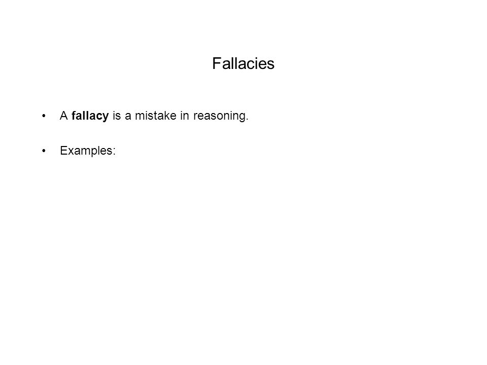 Fallacies A fallacy is a mistake in reasoning. Examples: