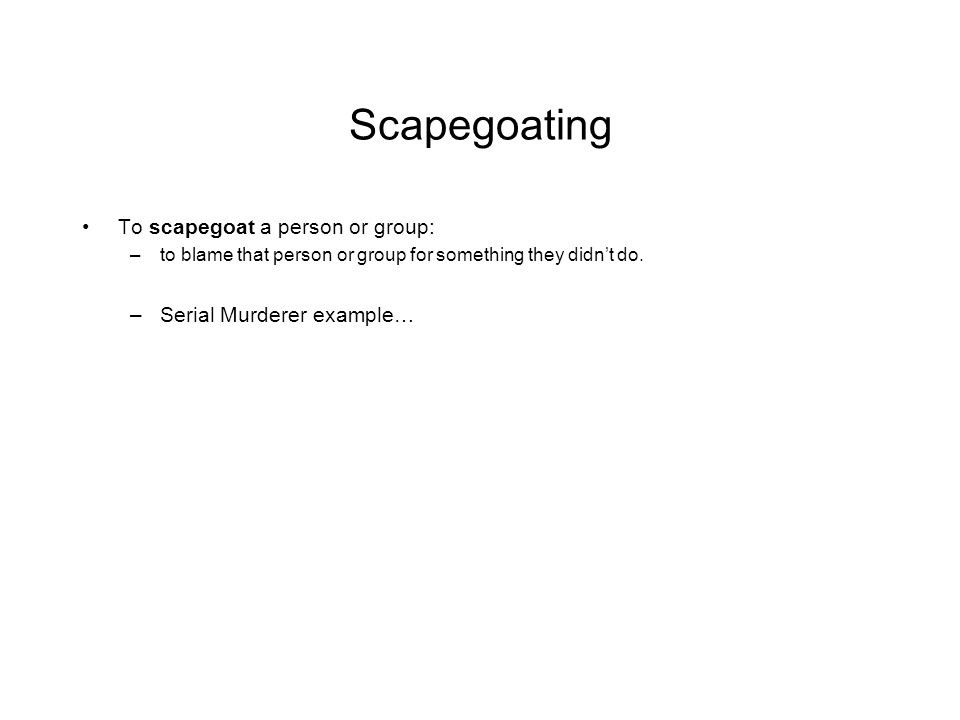 Scapegoating To scapegoat a person or group: –to blame that person or group for something they didn't do.