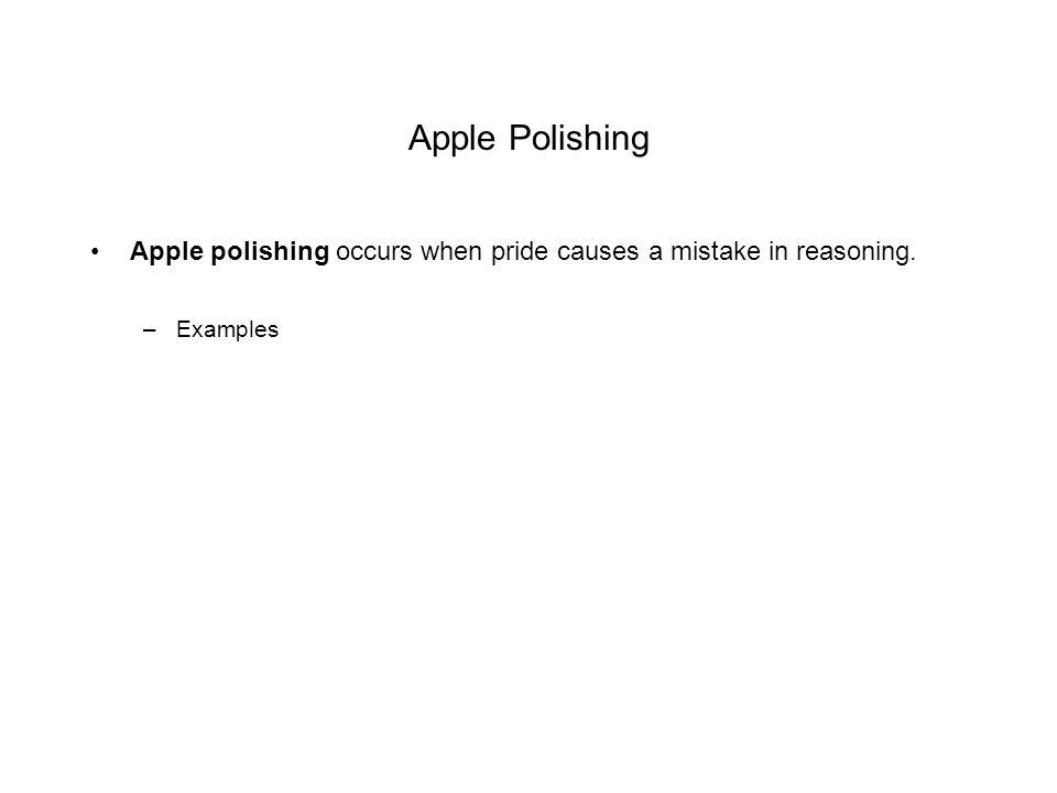 Apple Polishing Apple polishing occurs when pride causes a mistake in reasoning. –Examples