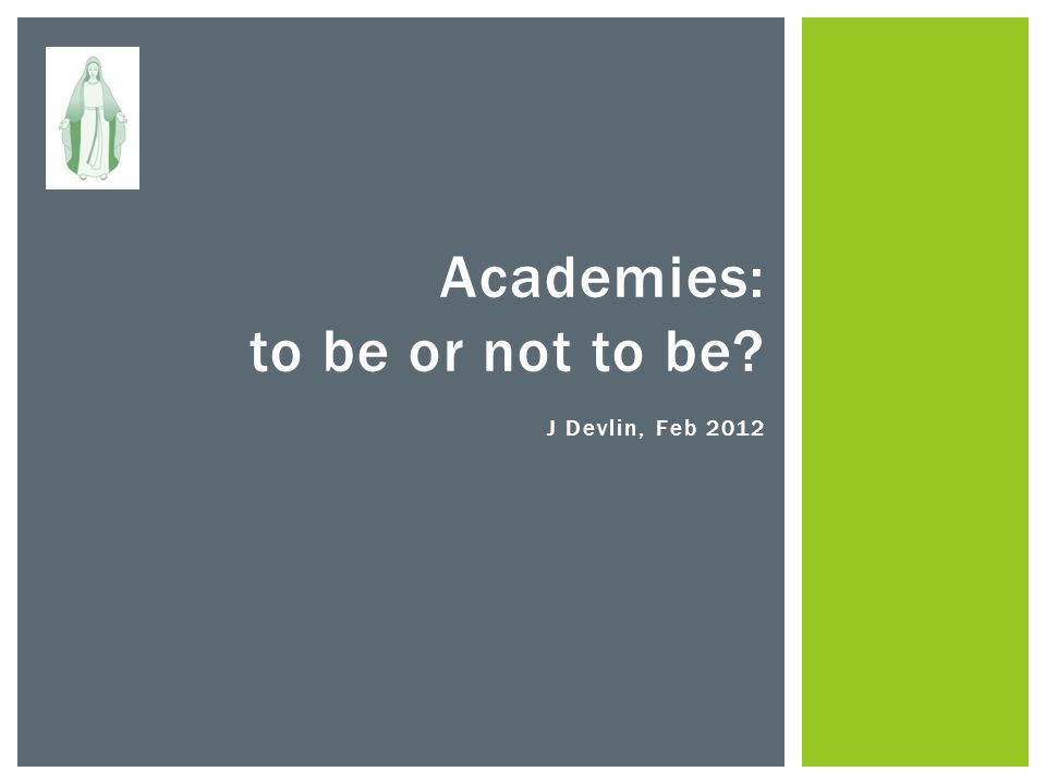 Academies: to be or not to be J Devlin, Feb 2012