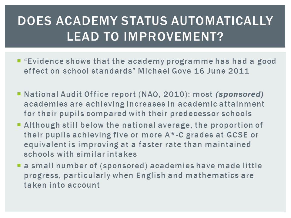  Evidence shows that the academy programme has had a good effect on school standards Michael Gove 16 June 2011  National Audit Office report (NAO, 2010): most (sponsored) academies are achieving increases in academic attainment for their pupils compared with their predecessor schools  Although still below the national average, the proportion of their pupils achieving five or more A*-C grades at GCSE or equivalent is improving at a faster rate than maintained schools with similar intakes  a small number of (sponsored) academies have made little progress, particularly when English and mathematics are taken into account DOES ACADEMY STATUS AUTOMATICALLY LEAD TO IMPROVEMENT