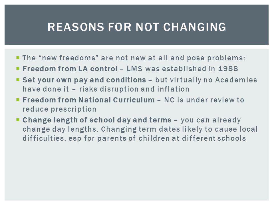  The new freedoms are not new at all and pose problems:  Freedom from LA control – LMS was established in 1988  Set your own pay and conditions – but virtually no Academies have done it – risks disruption and inflation  Freedom from National Curriculum – NC is under review to reduce prescription  Change length of school day and terms – you can already change day lengths.