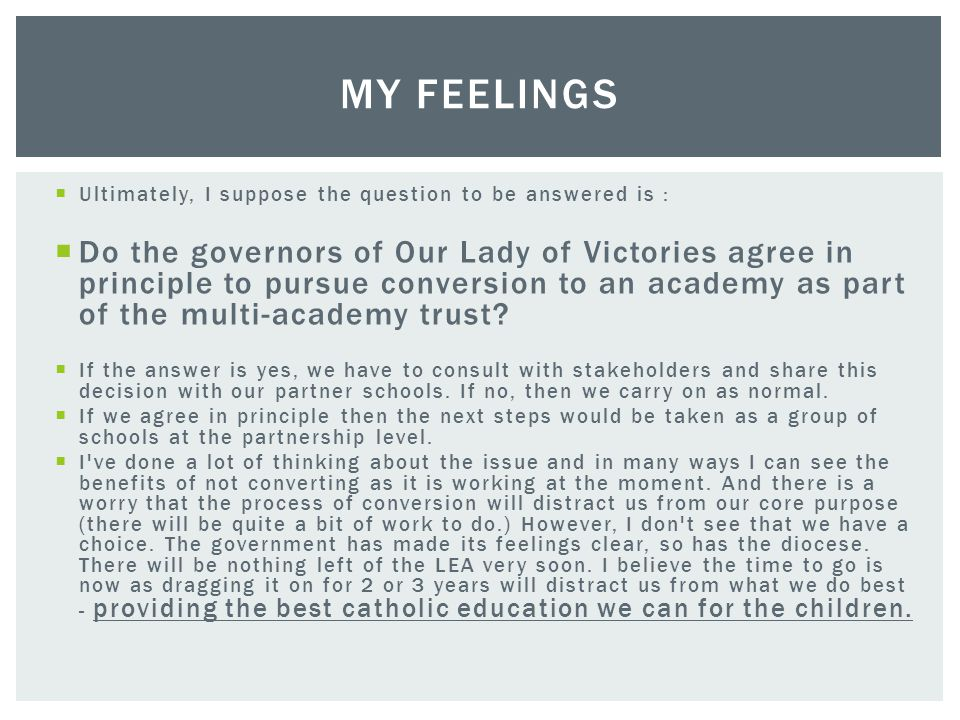  Ultimately, I suppose the question to be answered is :  Do the governors of Our Lady of Victories agree in principle to pursue conversion to an academy as part of the multi-academy trust.