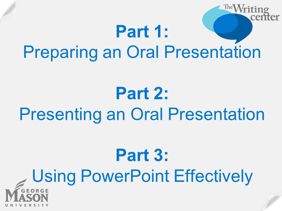 Part 1: Preparing an Oral Presentation Part 2: Presenting an Oral Presentation Part 3: Using PowerPoint Effectively