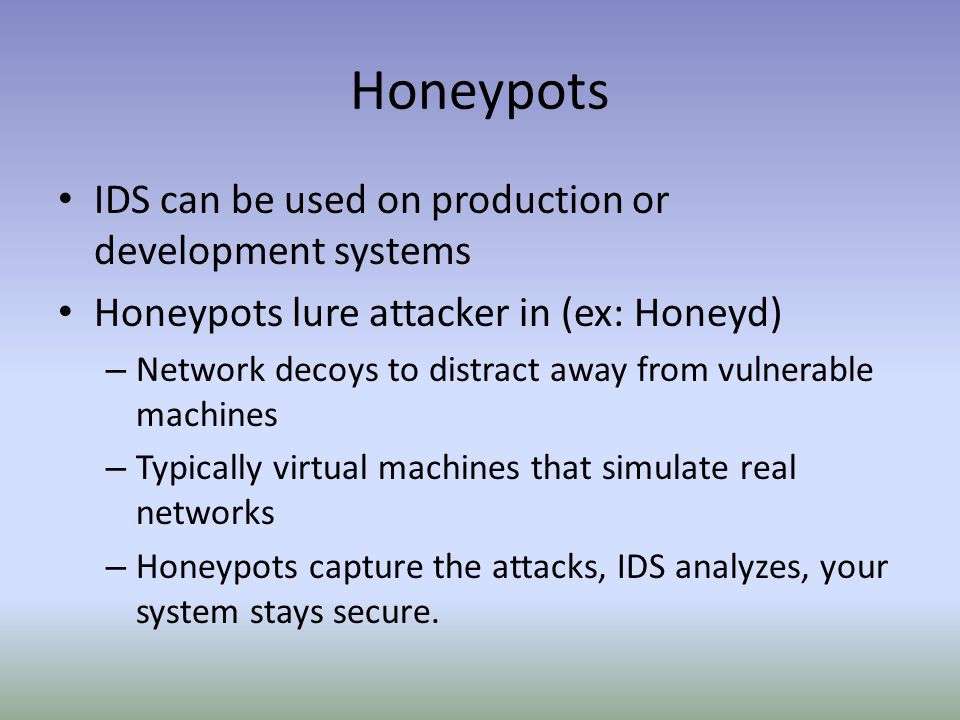 Honeypots IDS can be used on production or development systems Honeypots lure attacker in (ex: Honeyd) – Network decoys to distract away from vulnerable machines – Typically virtual machines that simulate real networks – Honeypots capture the attacks, IDS analyzes, your system stays secure.