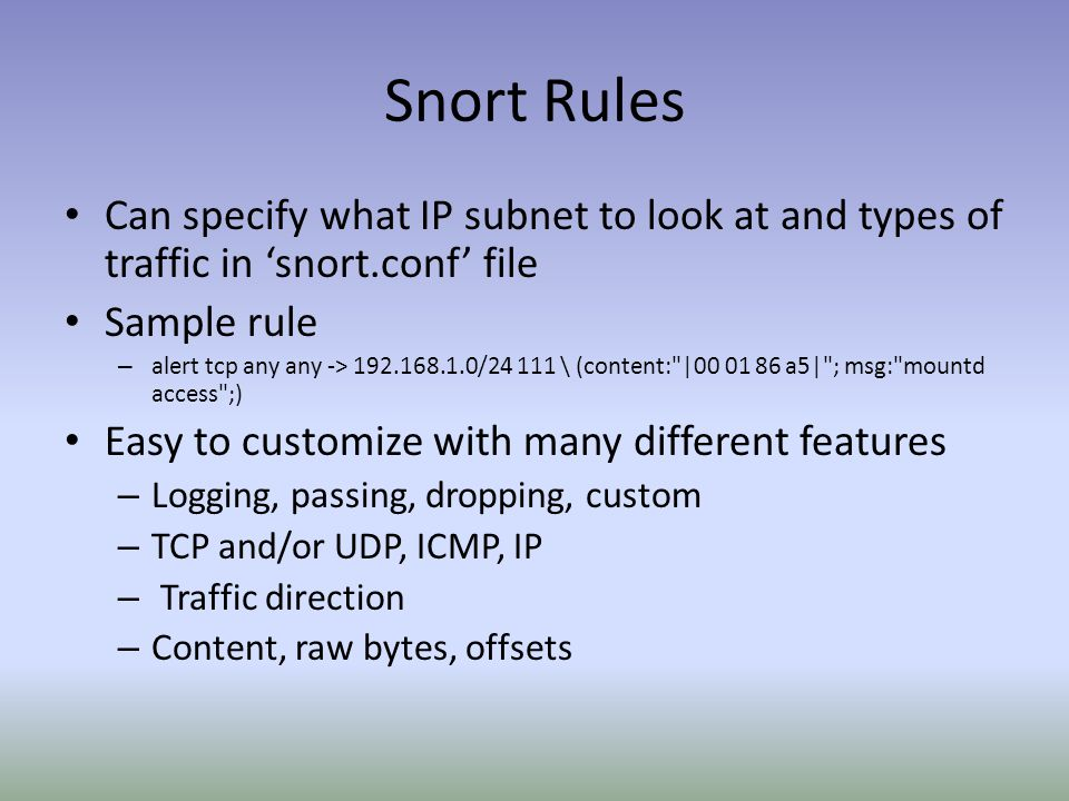 Snort Rules Can specify what IP subnet to look at and types of traffic in 'snort.conf' file Sample rule – alert tcp any any -> 192.168.1.0/24 111 \ (content: |00 01 86 a5| ; msg: mountd access ;) Easy to customize with many different features – Logging, passing, dropping, custom – TCP and/or UDP, ICMP, IP – Traffic direction – Content, raw bytes, offsets