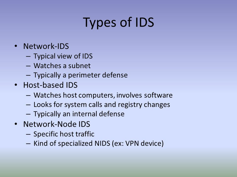 Types of IDS Network-IDS – Typical view of IDS – Watches a subnet – Typically a perimeter defense Host-based IDS – Watches host computers, involves software – Looks for system calls and registry changes – Typically an internal defense Network-Node IDS – Specific host traffic – Kind of specialized NIDS (ex: VPN device)