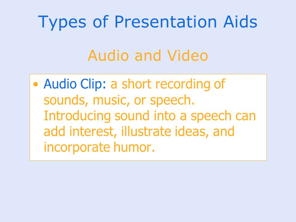 Types of Presentation Aids Audio Clip: a short recording of sounds, music, or speech. Introducing sound into a speech can add interest, illustrate ide