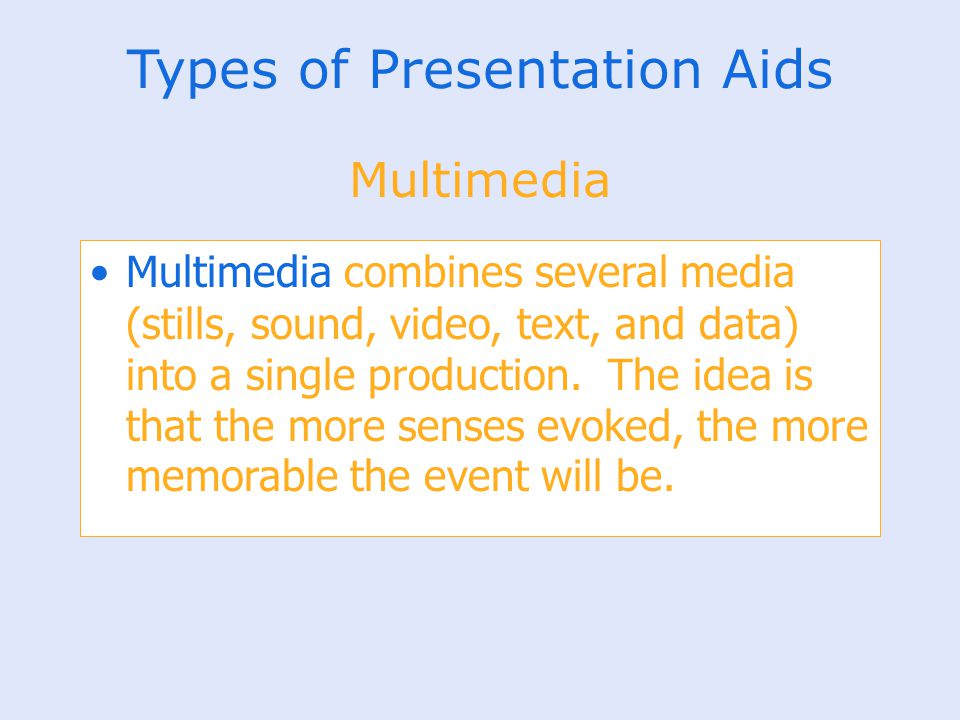 Types of Presentation Aids Multimedia combines several media (stills, sound, video, text, and data) into a single production. The idea is that the mor