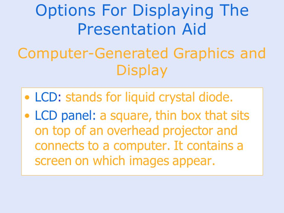 Options For Displaying The Presentation Aid LCD: stands for liquid crystal diode. LCD panel: a square, thin box that sits on top of an overhead projec