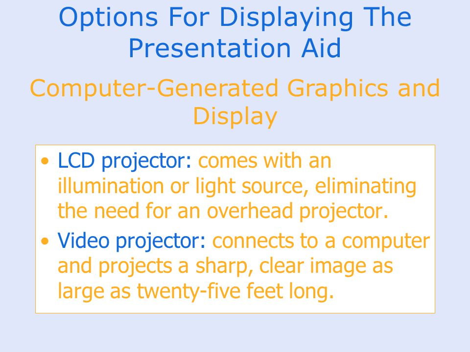 Options For Displaying The Presentation Aid LCD projector: comes with an illumination or light source, eliminating the need for an overhead projector.