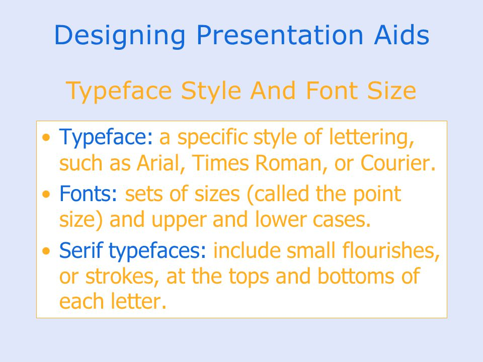 Designing Presentation Aids Typeface: a specific style of lettering, such as Arial, Times Roman, or Courier. Fonts: sets of sizes (called the point si