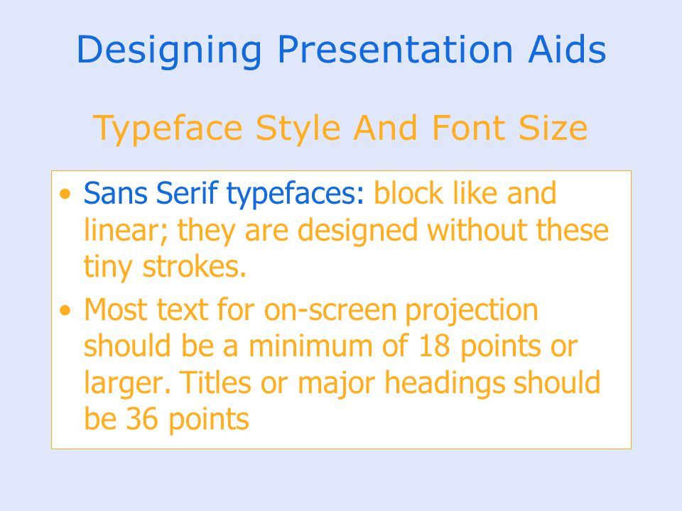 Designing Presentation Aids Sans Serif typefaces: block like and linear; they are designed without these tiny strokes. Most text for on-screen project