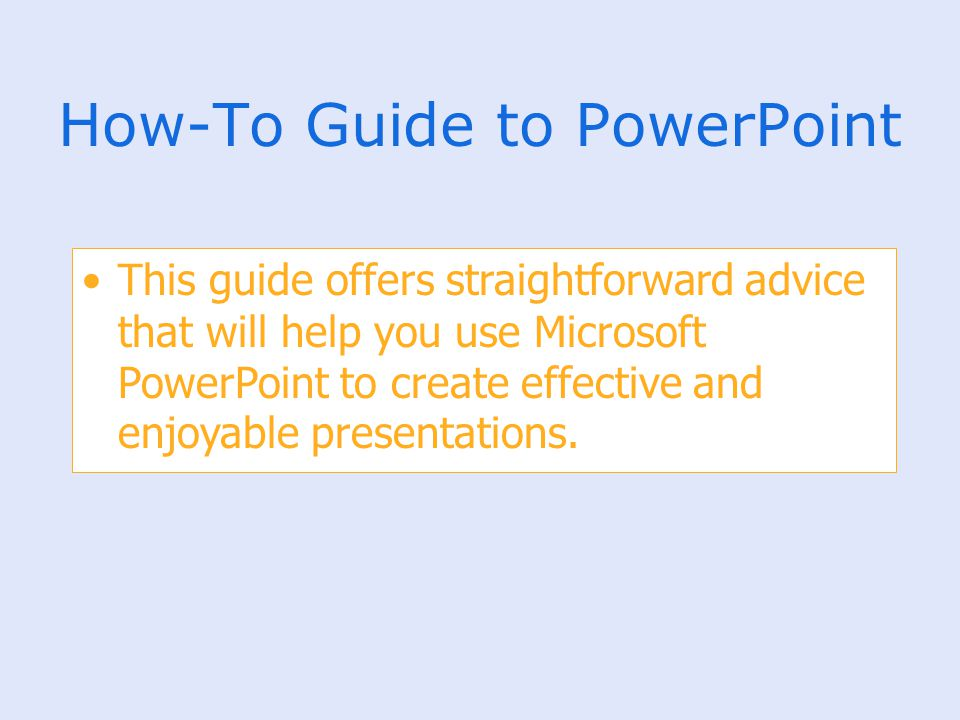 How-To Guide to PowerPoint This guide offers straightforward advice that will help you use Microsoft PowerPoint to create effective and enjoyable pres