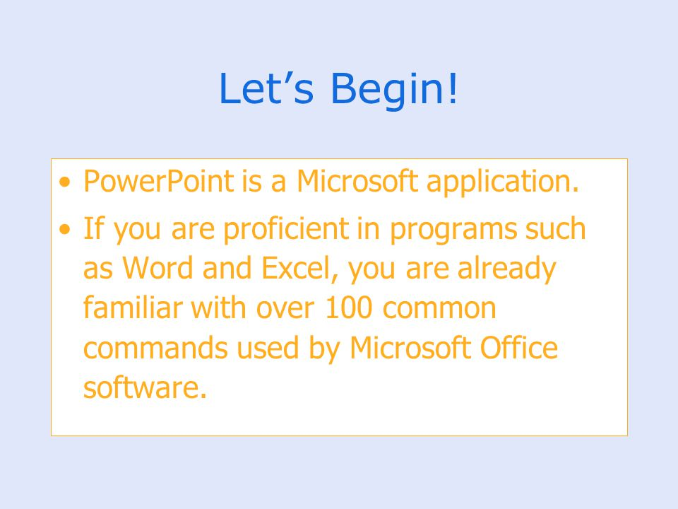 Let's Begin! PowerPoint is a Microsoft application. If you are proficient in programs such as Word and Excel, you are already familiar with over 100 c