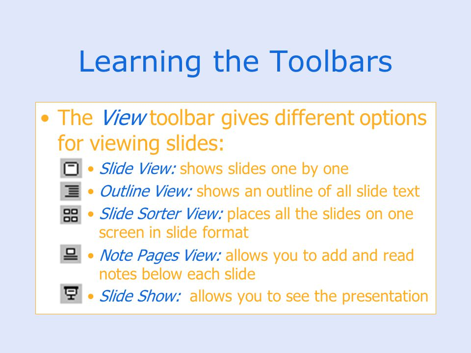 Learning the Toolbars The View toolbar gives different options for viewing slides: Slide View: shows slides one by one Outline View: shows an outline
