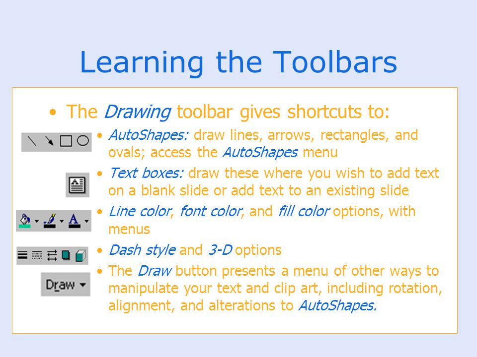 Learning the Toolbars The Drawing toolbar gives shortcuts to: AutoShapes: draw lines, arrows, rectangles, and ovals; access the AutoShapes menu Text b