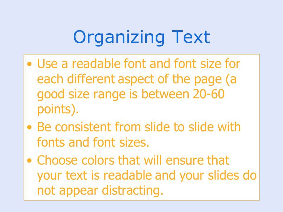 Organizing Text Use a readable font and font size for each different aspect of the page (a good size range is between 20-60 points). Be consistent fro
