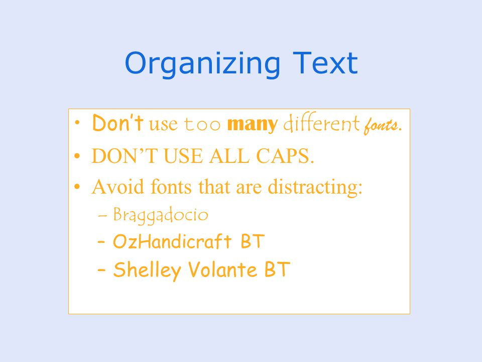 Organizing Text Don't use too many different fonts. DON'T USE ALL CAPS. Avoid fonts that are distracting: –Braggadocio –OzHandicraft BT –Shelley Volan