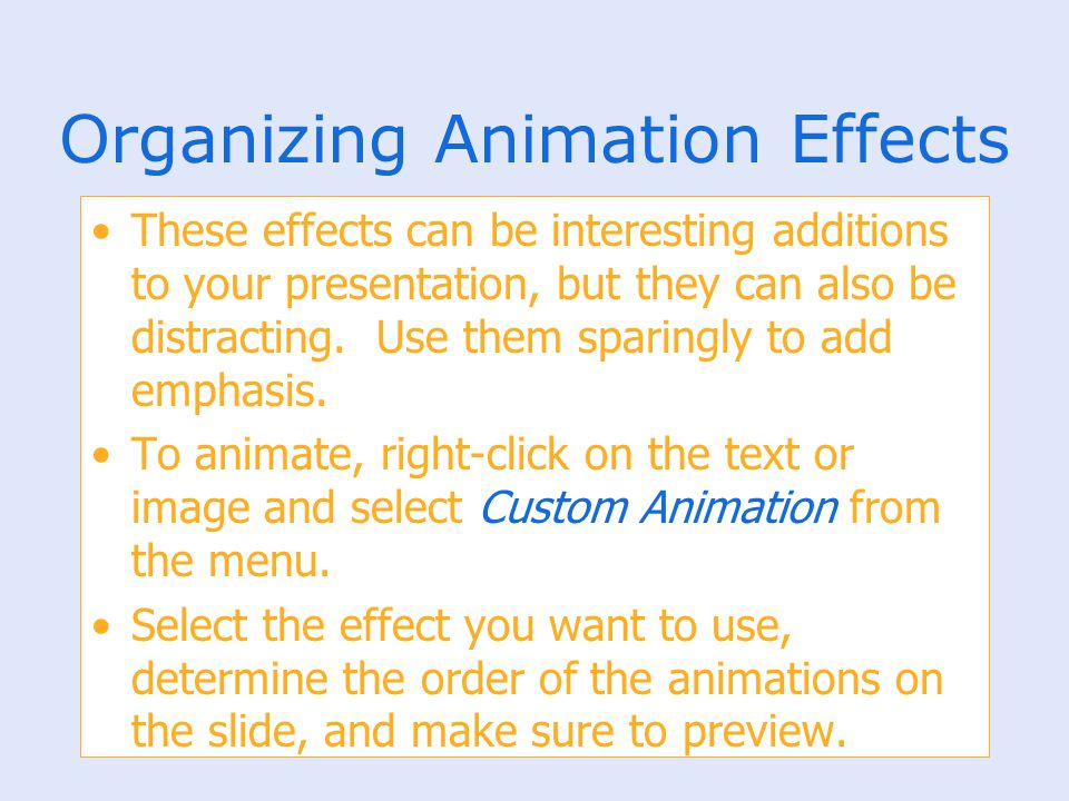 Organizing Animation Effects These effects can be interesting additions to your presentation, but they can also be distracting. Use them sparingly to