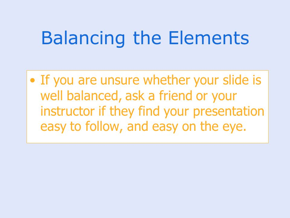 Balancing the Elements If you are unsure whether your slide is well balanced, ask a friend or your instructor if they find your presentation easy to f