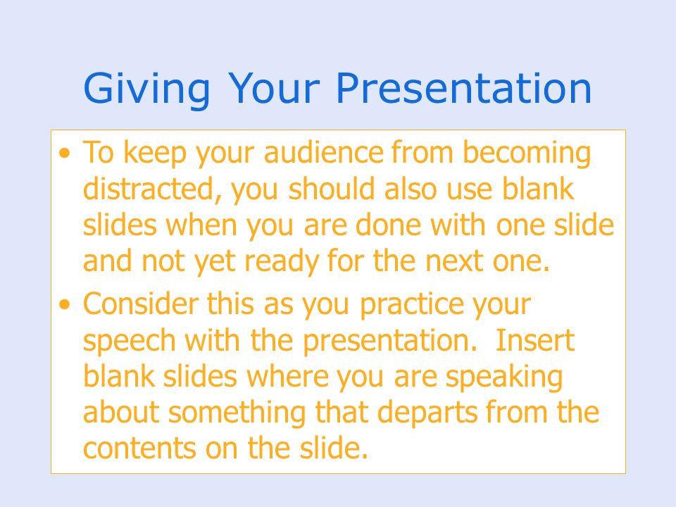 Giving Your Presentation To keep your audience from becoming distracted, you should also use blank slides when you are done with one slide and not yet
