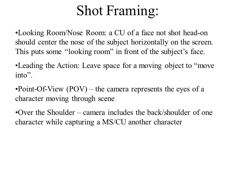 Shot Framing: Looking Room/Nose Room: a CU of a face not shot head-on should center the nose of the subject horizontally on the screen.