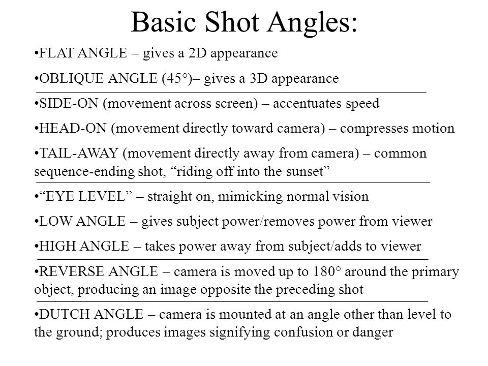 Basic Shot Angles: FLAT ANGLE – gives a 2D appearance OBLIQUE ANGLE (45°)– gives a 3D appearance SIDE-ON (movement across screen) – accentuates speed HEAD-ON (movement directly toward camera) – compresses motion TAIL-AWAY (movement directly away from camera) – common sequence-ending shot, riding off into the sunset EYE LEVEL – straight on, mimicking normal vision LOW ANGLE – gives subject power/removes power from viewer HIGH ANGLE – takes power away from subject/adds to viewer REVERSE ANGLE – camera is moved up to 180° around the primary object, producing an image opposite the preceding shot DUTCH ANGLE – camera is mounted at an angle other than level to the ground; produces images signifying confusion or danger
