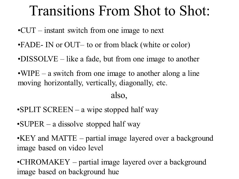 Transitions From Shot to Shot: CUT – instant switch from one image to next FADE- IN or OUT– to or from black (white or color) DISSOLVE – like a fade, but from one image to another WIPE – a switch from one image to another along a line moving horizontally, vertically, diagonally, etc.