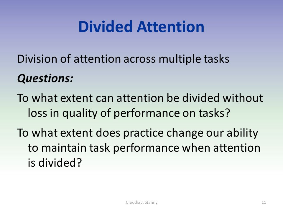 Divided Attention Division of attention across multiple tasks Questions: To what extent can attention be divided without loss in quality of performance on tasks.