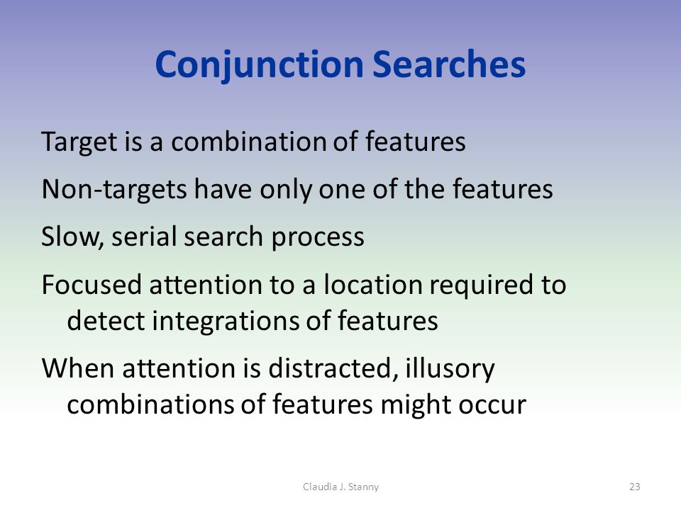 Conjunction Searches Target is a combination of features Non-targets have only one of the features Slow, serial search process Focused attention to a location required to detect integrations of features When attention is distracted, illusory combinations of features might occur Claudia J.