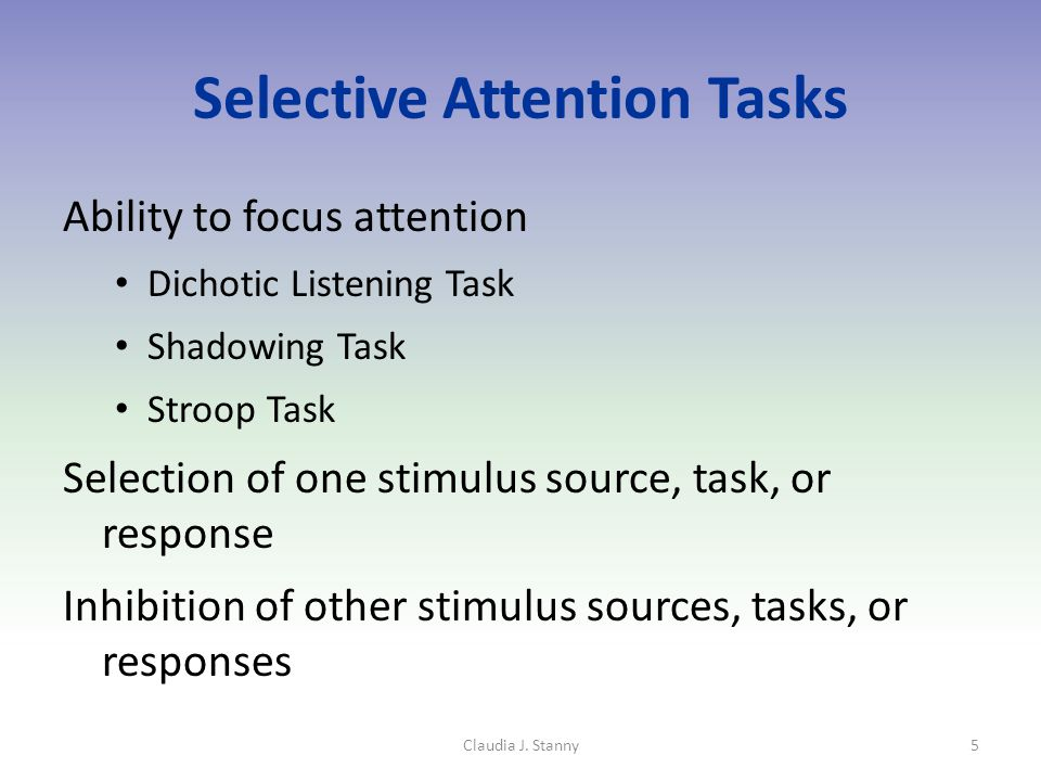 Selective Attention Tasks Ability to focus attention Dichotic Listening Task Shadowing Task Stroop Task Selection of one stimulus source, task, or response Inhibition of other stimulus sources, tasks, or responses Claudia J.