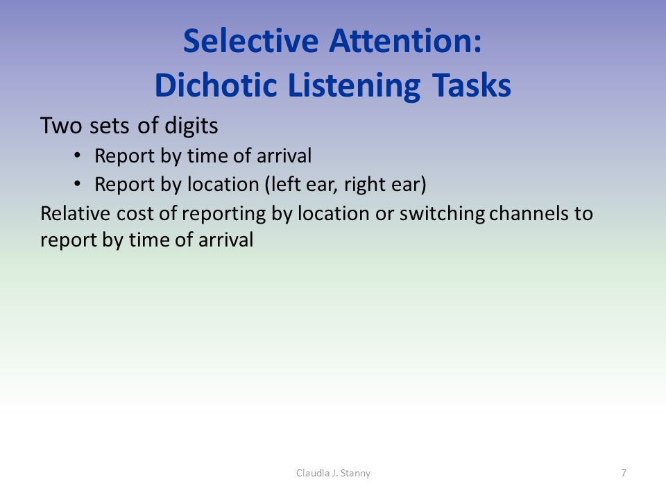 Selective Attention: Dichotic Listening Tasks Two sets of digits Report by time of arrival Report by location (left ear, right ear) Relative cost of reporting by location or switching channels to report by time of arrival 7Claudia J.