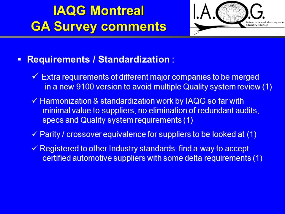  Requirements / Standardization : Extra requirements of different major companies to be merged in a new 9100 version to avoid multiple Quality system review (1) Harmonization & standardization work by IAQG so far with minimal value to suppliers, no elimination of redundant audits, specs and Quality system requirements (1) Parity / crossover equivalence for suppliers to be looked at (1) Registered to other Industry standards: find a way to accept certified automotive suppliers with some delta requirements (1) IAQG Montreal GA Survey comments