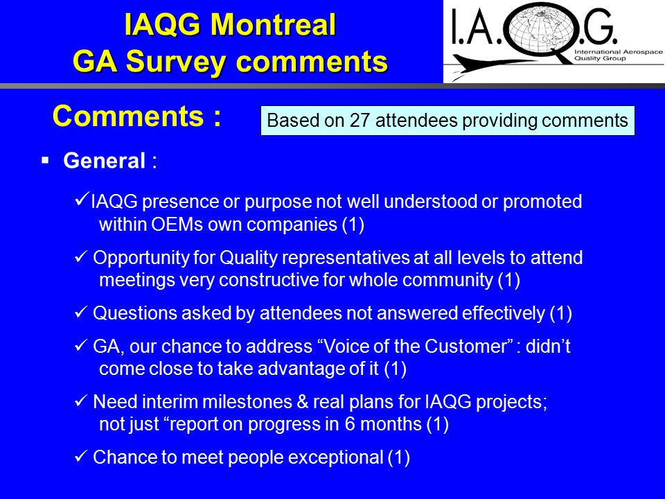 Comments :  General : IAQG presence or purpose not well understood or promoted within OEMs own companies (1) Opportunity for Quality representatives at all levels to attend meetings very constructive for whole community (1) Questions asked by attendees not answered effectively (1) GA, our chance to address Voice of the Customer : didn't come close to take advantage of it (1) Need interim milestones & real plans for IAQG projects; not just report on progress in 6 months (1) Chance to meet people exceptional (1) Based on 27 attendees providing comments IAQG Montreal GA Survey comments