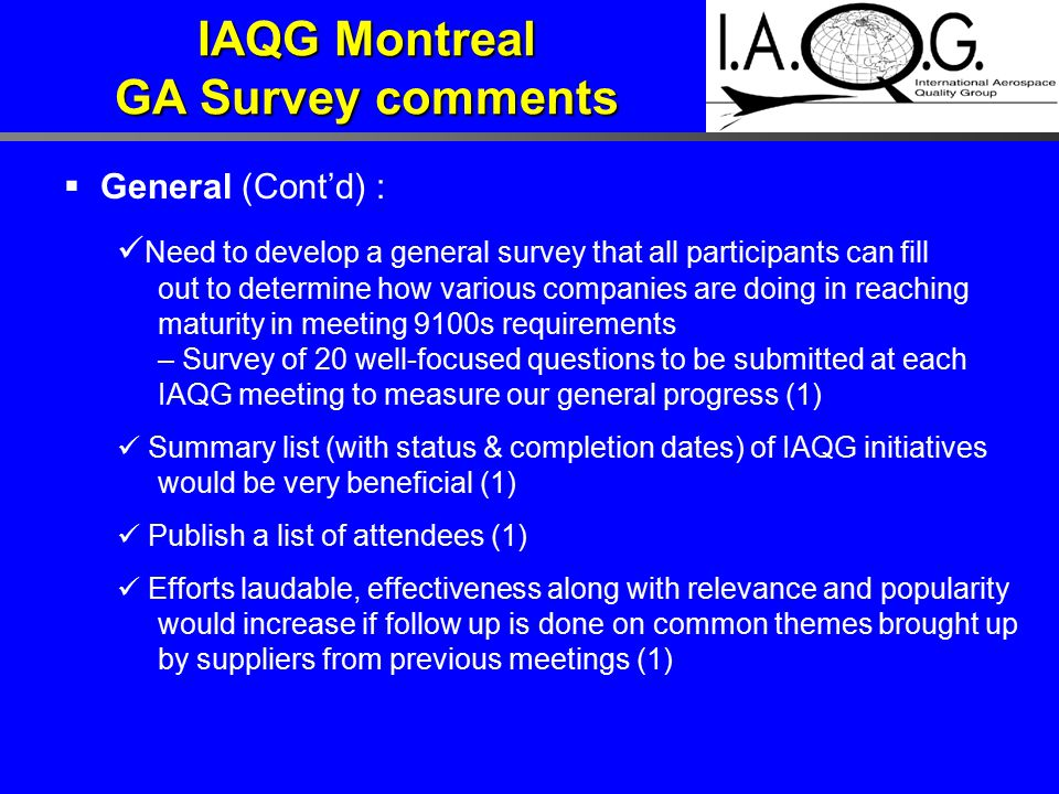  General (Cont'd) : Need to develop a general survey that all participants can fill out to determine how various companies are doing in reaching maturity in meeting 9100s requirements – Survey of 20 well-focused questions to be submitted at each IAQG meeting to measure our general progress (1) Summary list (with status & completion dates) of IAQG initiatives would be very beneficial (1) Publish a list of attendees (1) Efforts laudable, effectiveness along with relevance and popularity would increase if follow up is done on common themes brought up by suppliers from previous meetings (1) IAQG Montreal GA Survey comments