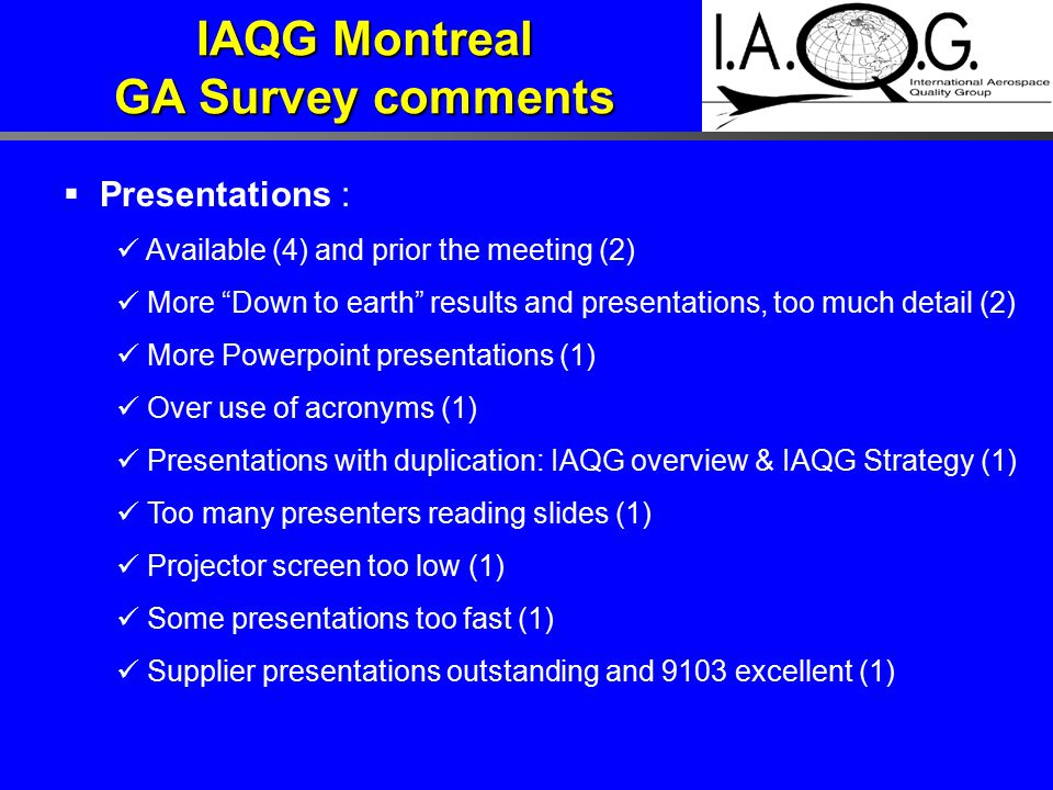  Presentations : Available (4) and prior the meeting (2) More Down to earth results and presentations, too much detail (2) More Powerpoint presentations (1) Over use of acronyms (1) Presentations with duplication: IAQG overview & IAQG Strategy (1) Too many presenters reading slides (1) Projector screen too low (1) Some presentations too fast (1) Supplier presentations outstanding and 9103 excellent (1) IAQG Montreal GA Survey comments