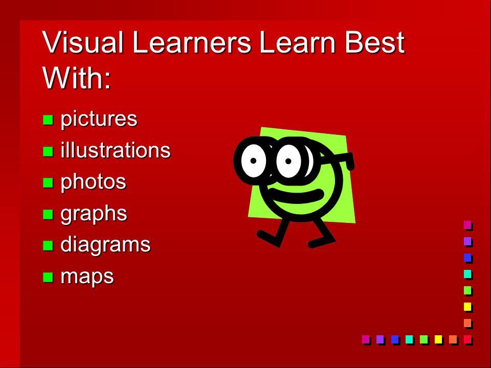 Visual Learners Learn Best With: n pictures n illustrations n photos n graphs n diagrams n maps