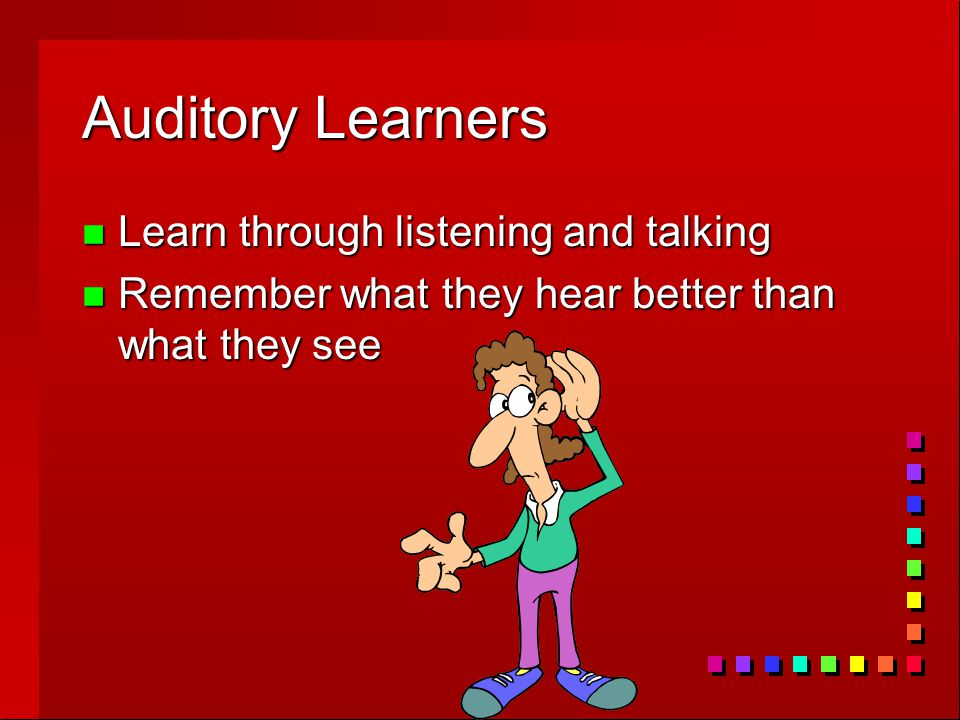 Auditory Learners n Learn through listening and talking n Remember what they hear better than what they see