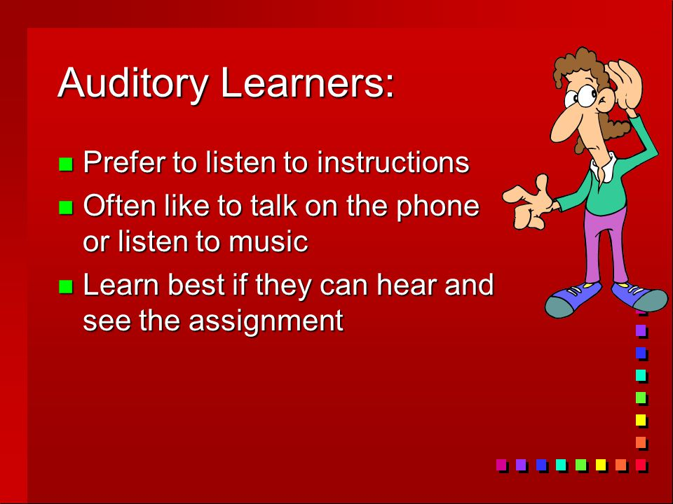 Auditory Learners: n Prefer to listen to instructions n Often like to talk on the phone or listen to music n Learn best if they can hear and see the assignment