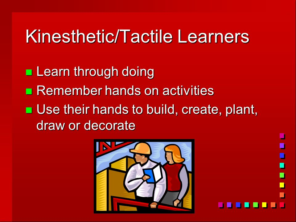 Kinesthetic/Tactile Learners n Learn through doing n Remember hands on activities n Use their hands to build, create, plant, draw or decorate
