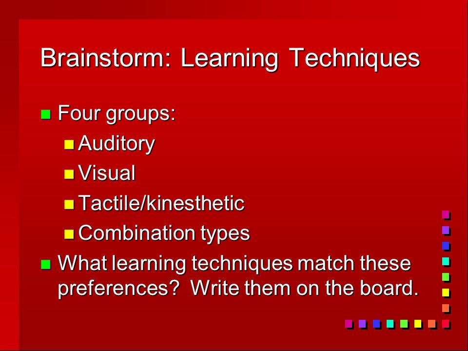 Brainstorm: Learning Techniques n Four groups: n Auditory n Visual n Tactile/kinesthetic n Combination types n What learning techniques match these pr