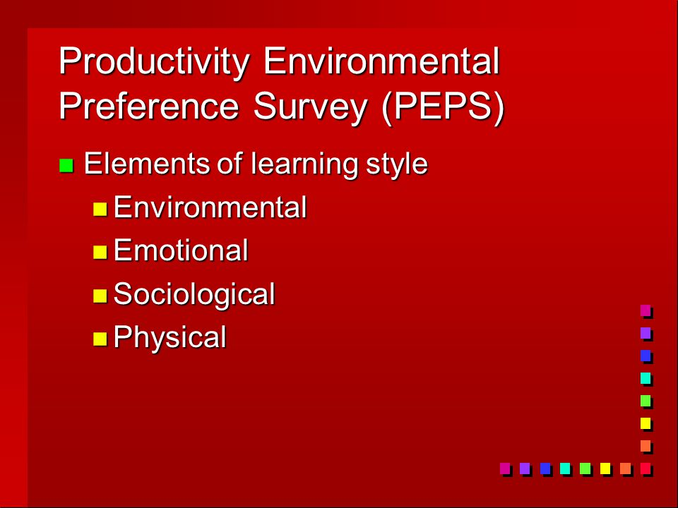 Productivity Environmental Preference Survey (PEPS) n Elements of learning style n Environmental n Emotional n Sociological n Physical