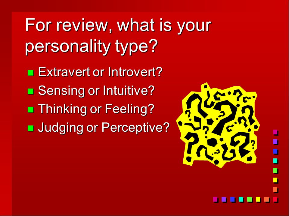 For review, what is your personality type? n Extravert or Introvert? n Sensing or Intuitive? n Thinking or Feeling? n Judging or Perceptive?